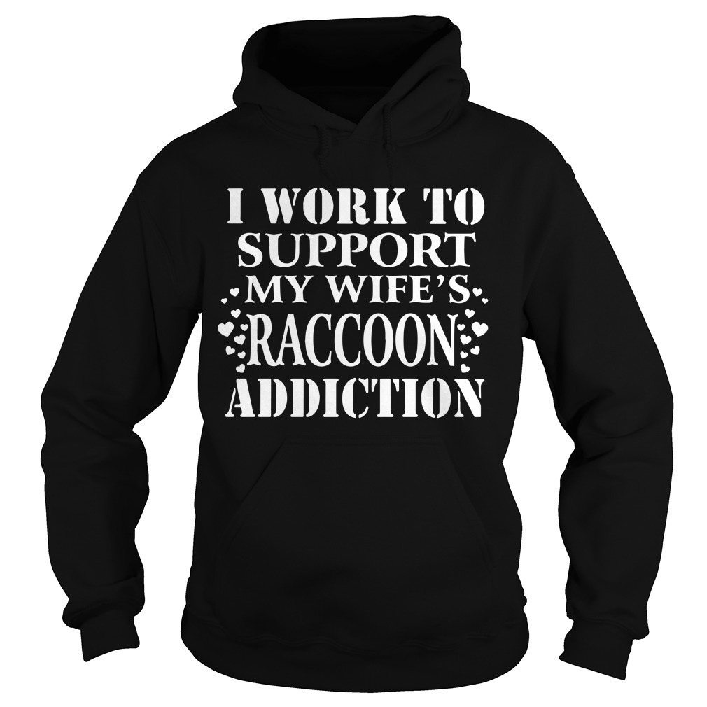 I Work To Support My Wife's Raccoon Addiction Hoodie