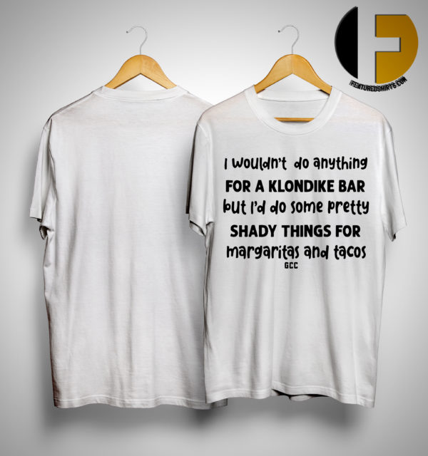 I Wouldn't Do Anything For A Klondike Bar But I'd Do Some Pretty Shady Things For Margaritas And Tacos Shirt