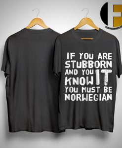 If You Are Stubborn And You Know It You Must Be Norwegian Shirt