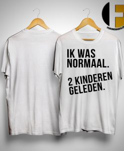 Ik Was Normaal 2 Kinderen Geleden Shirt