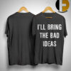 I'll Bring The Bad Ideas Shirt