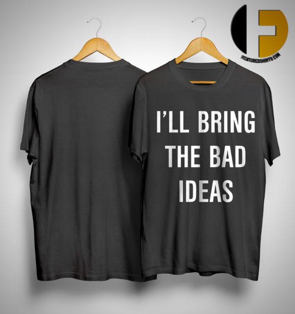 I'll Bring The Bad Ideas Shirt