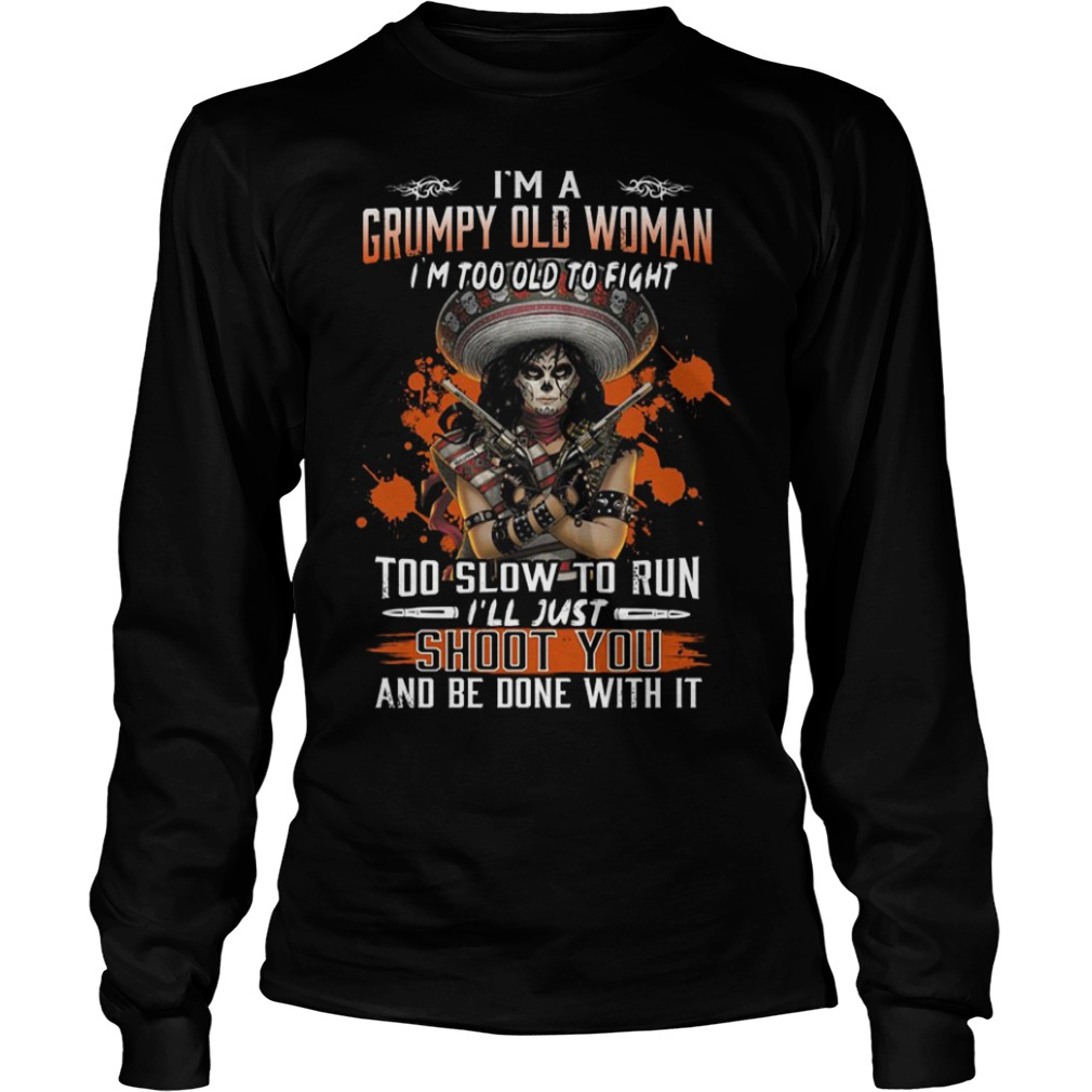 I'm A Grumpy Old Woman I'm Too Old To Fight Too Slow To Run Longsleeve Tee