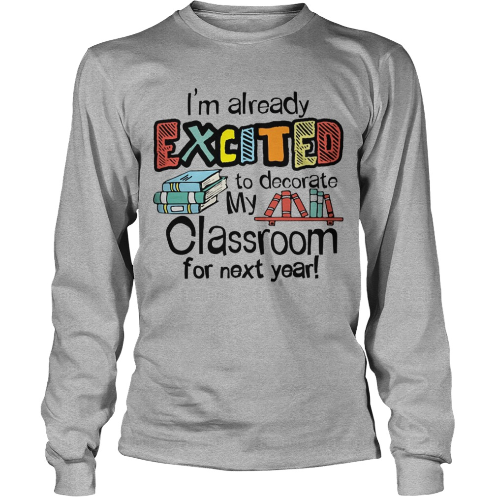 I'm Already Excited To Decorate My Classroom For Next Year Longsleeve Tee