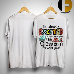 I'm Already Excited To Decorate My Classroom For Next Year Shirt