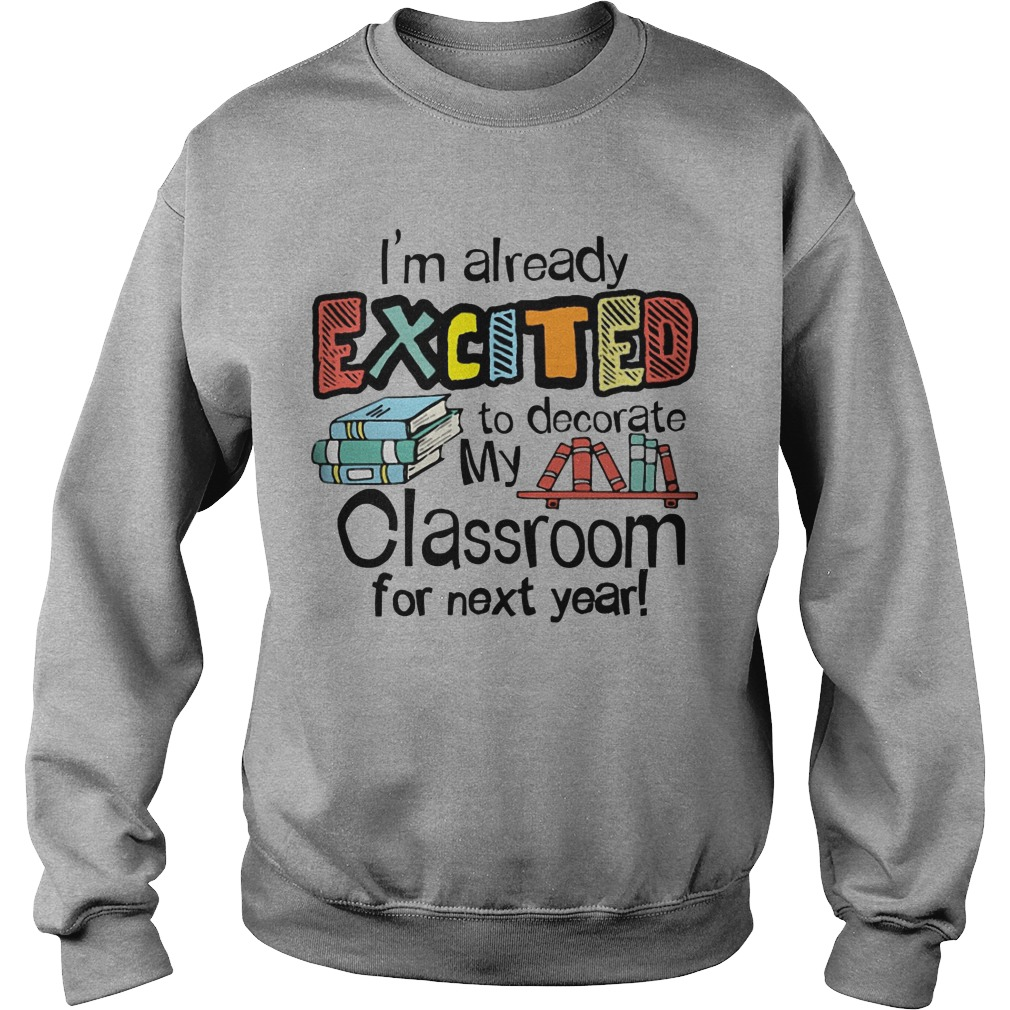 I'm Already Excited To Decorate My Classroom For Next Year Sweater