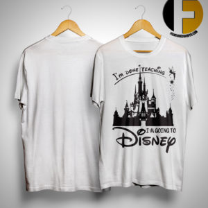 I'm Done Teaching I'm Going To Disney Shirt