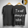 I'm Not Always A Bitch Just Kidding Go Fuck Yourself Shirt