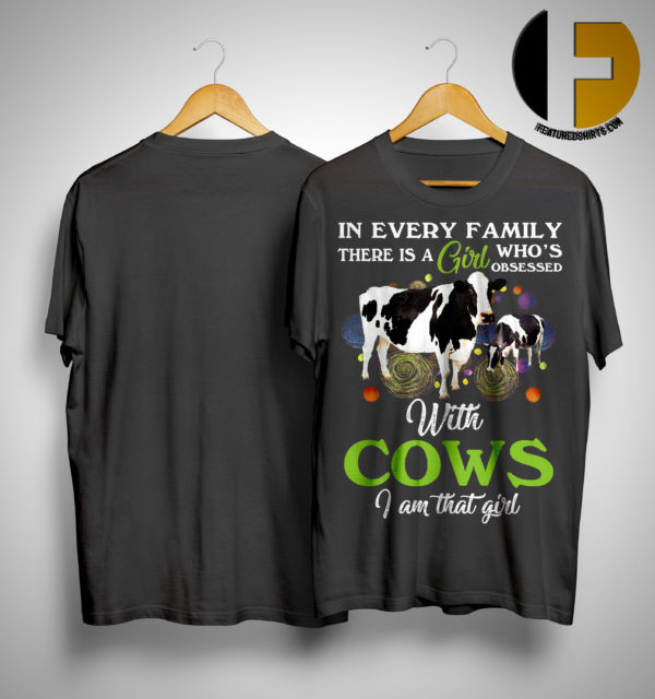 In Every Family There Is A Girl Who Obsessed With Cows I Am That Girl Shirt