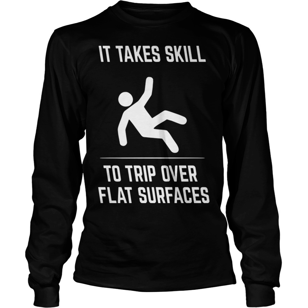 It Takes Skill To Trip Over Flat Surfaces Longsleeve Tee