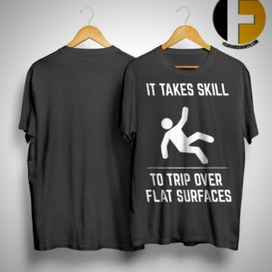It Takes Skill To Trip Over Flat Surfaces Shirt