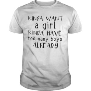 Kinda Want A Girl Kinda Have Too Many Boys Already Shirt