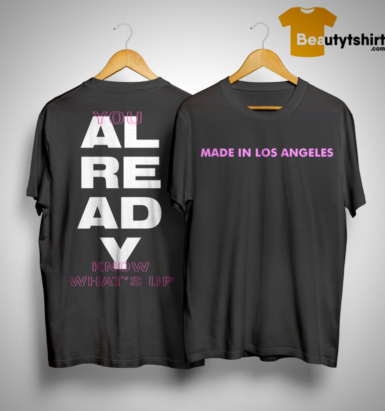 Knj Made In Los Angeles You Already Know Whats Up Shirt