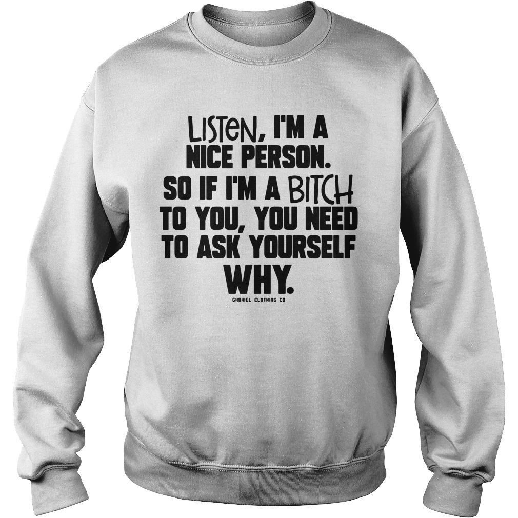 Listen I'm A Nice Person So If I'm A Bitch To You You Need To Ask Yourself Why Sweater