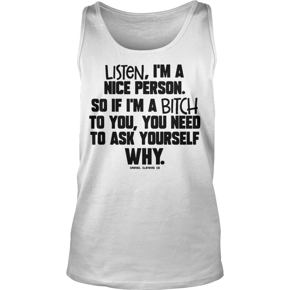 Listen I'm A Nice Person So If I'm A Bitch To You You Need To Ask Yourself Why Tank Top