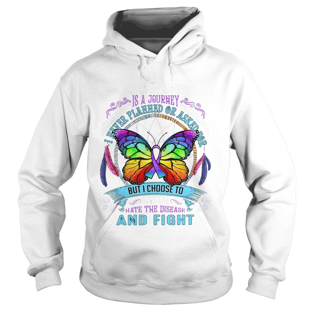 Lupus Is A Journey I Never Planned Or Asked For But I Choose To Love Life Hate The Disease And Fight Hoodie