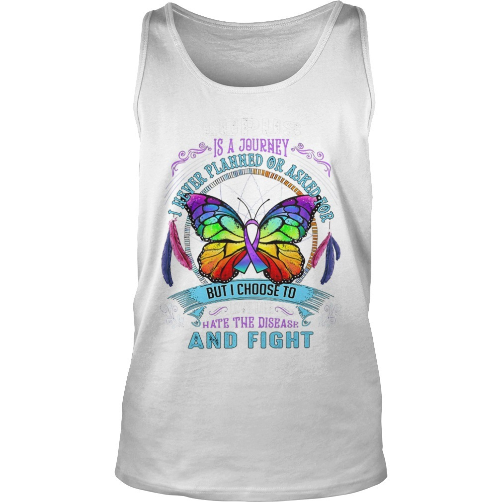 Lupus Is A Journey I Never Planned Or Asked For But I Choose To Love Life Hate The Disease And Fight Tank Top