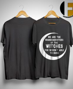 Moon We Are The Granddaughter Of The Witches You Weren't Able To Burn Shirt