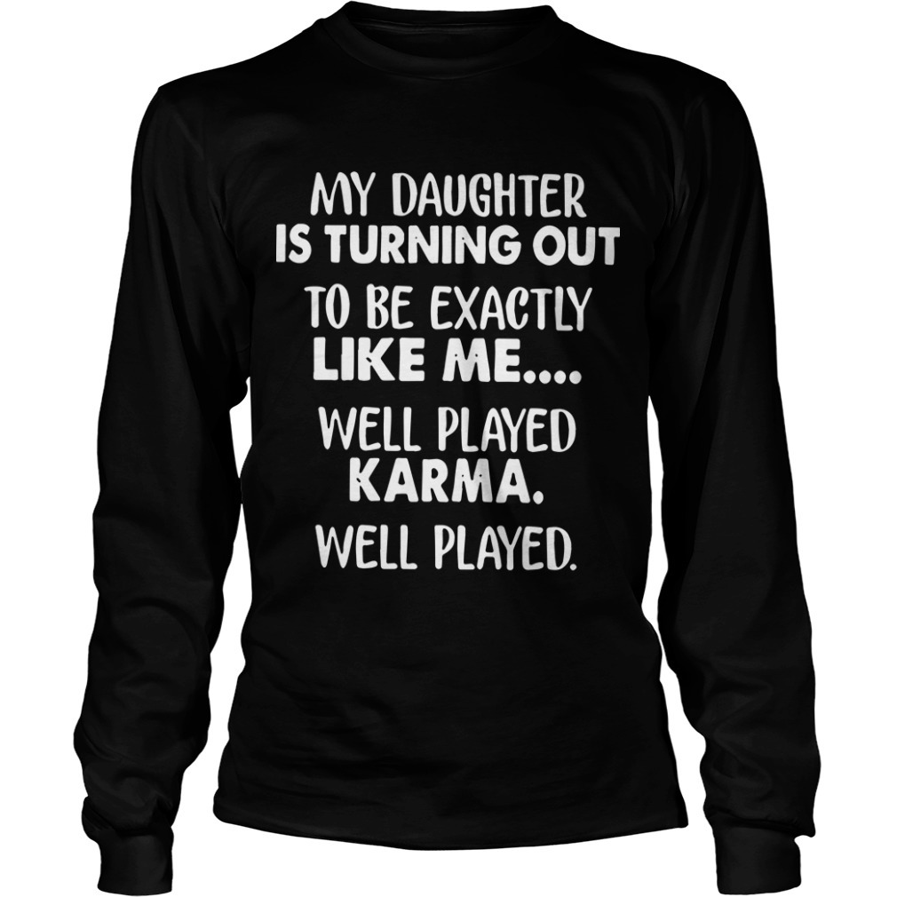 My Daughter Is Turning Out To Be Exactly Like Me Well Played Longsleeve TeeMy Daughter Is Turning Out To Be Exactly Like Me Well Played Longsleeve Tee