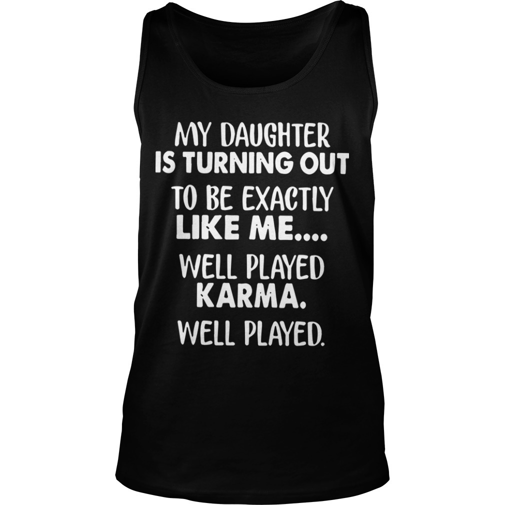 My Daughter Is Turning Out To Be Exactly Like Me Well Played Tank Top
