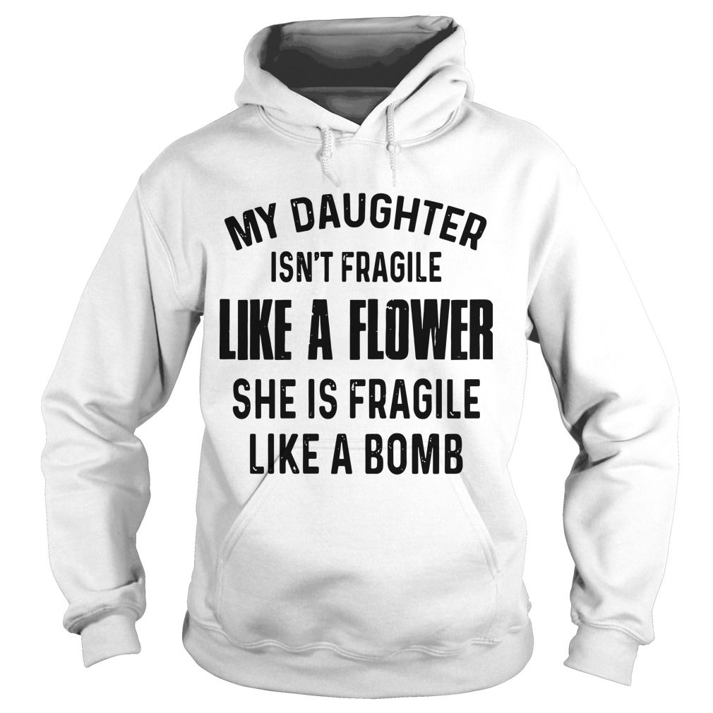 My Daughter Isn't Fragile Like A Flower She Is Fragile Like A Bomb Hoodie