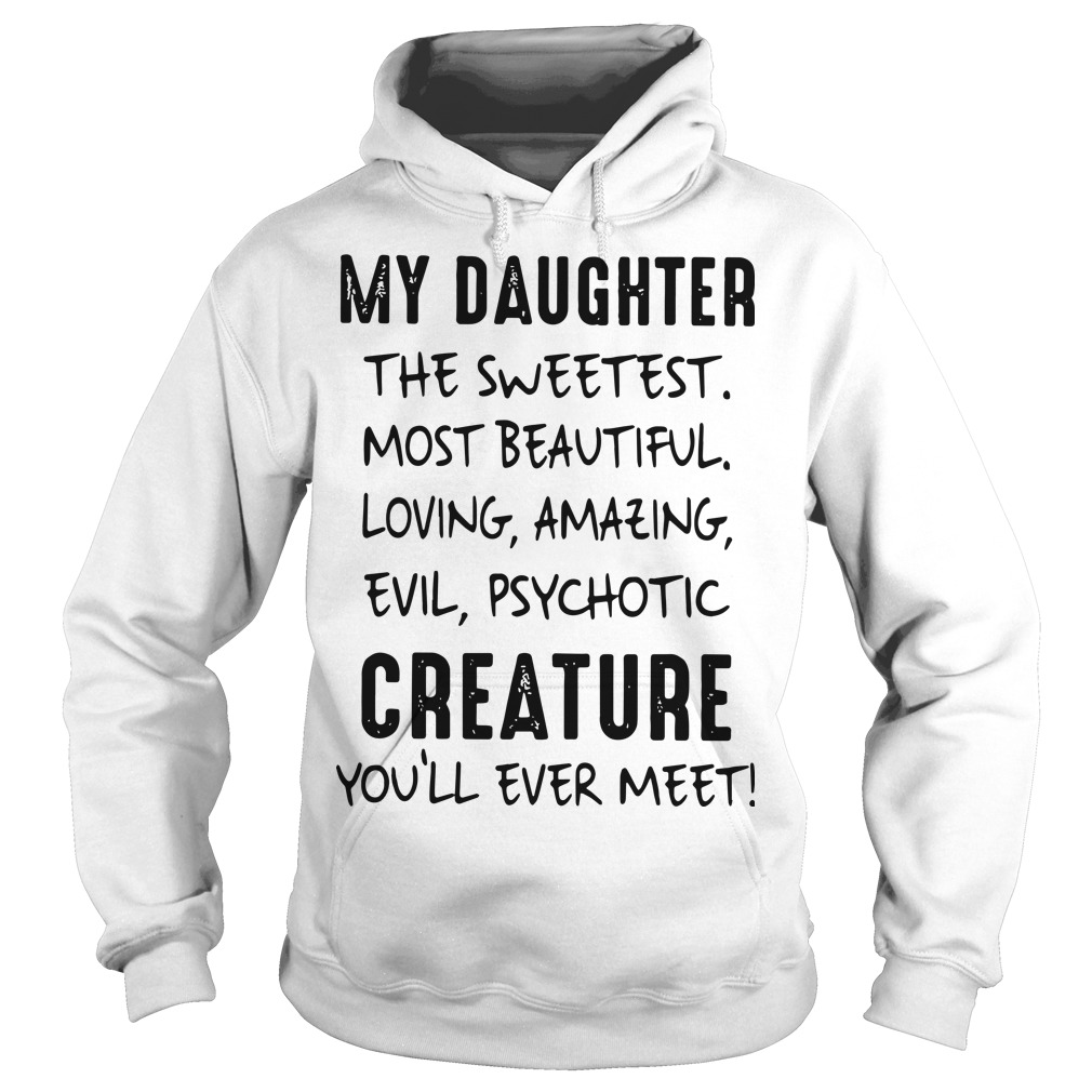 My Daughter The Sweetest Most Beautiful Loving Amazing Evil Psychotic Hoodie