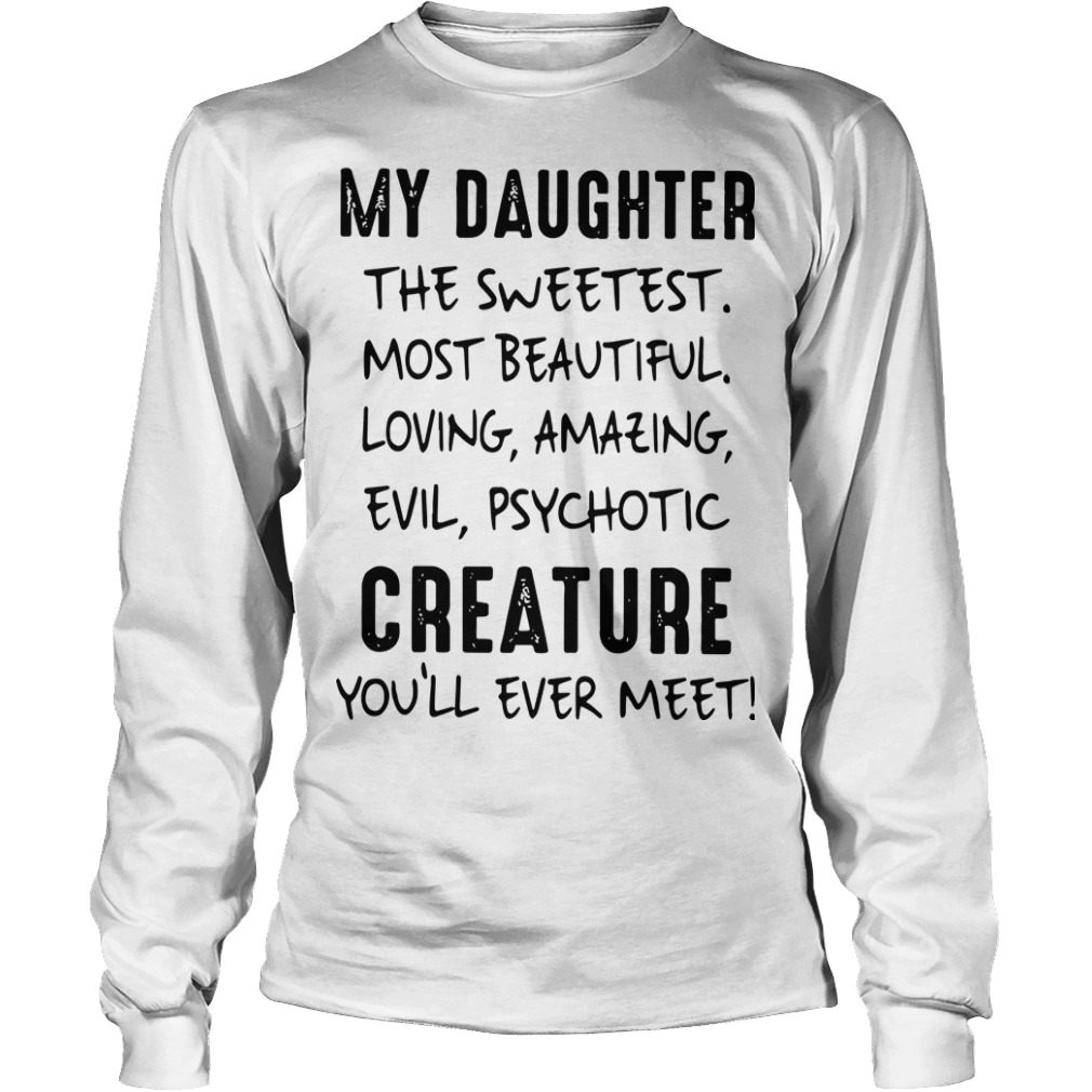 My Daughter The Sweetest Most Beautiful Loving Amazing Evil Psychotic Longsleeve Tee