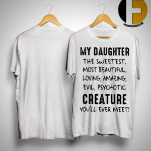 My Daughter The Sweetest Most Beautiful Loving Amazing Evil Psychotic Shirt