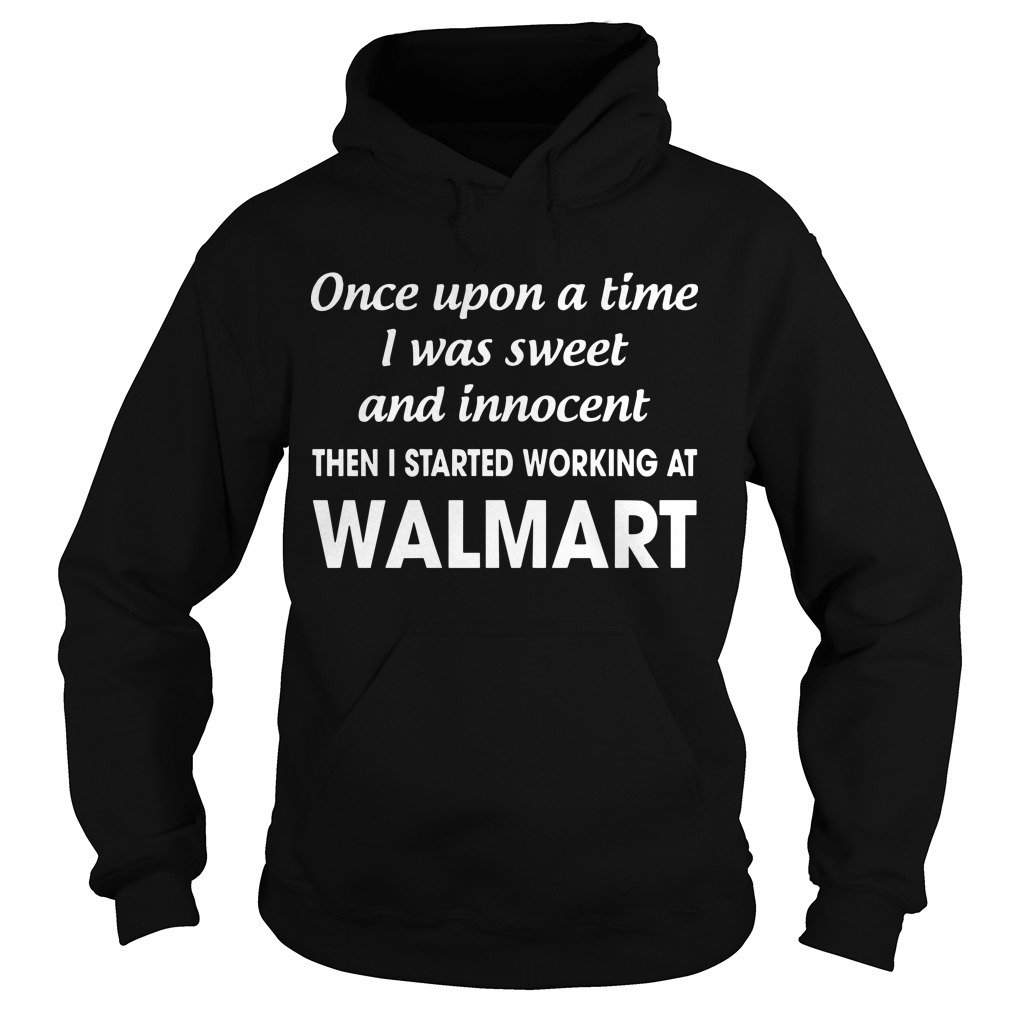 Once Upon A Time I Was Sweet And Innocent Then I Started Working At Walmart Hoodie