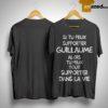 Si Tu Peux Supporter Guillaume Alors Tu Peux Tout Supporter Dans La Vie Shirt