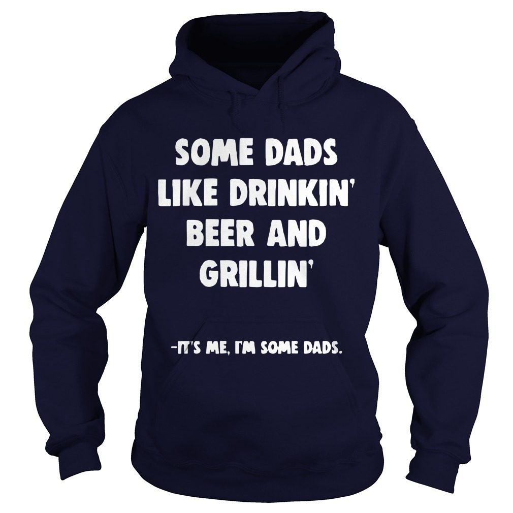 Some Dads Like Drikin' Beer And Grillin' It's Me I'm Some Dads Hoodie