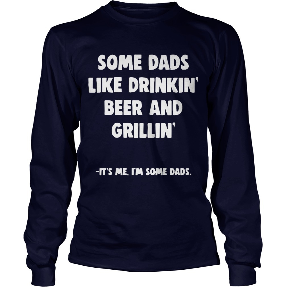 Some Dads Like Drikin' Beer And Grillin' It's Me I'm Some Dads Longsleeve Tee