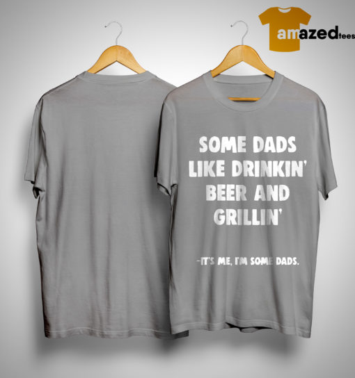 Some Dads Like Drikin' Beer And Grillin' It's Me I'm Some Dads Shirt