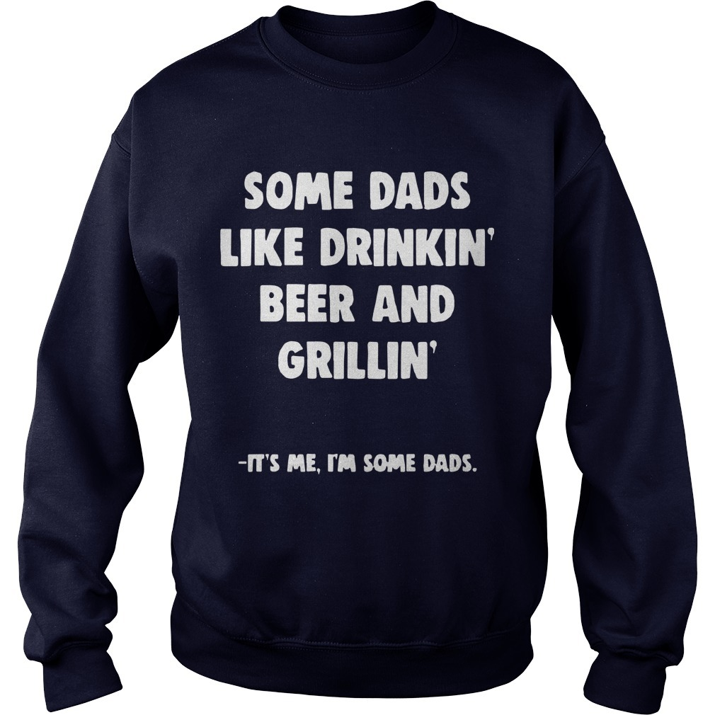 Some Dads Like Drikin' Beer And Grillin' It's Me I'm Some Dads Sweater