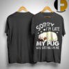 Sorry I'm Late My Pug Was Sitting On Me Shirt