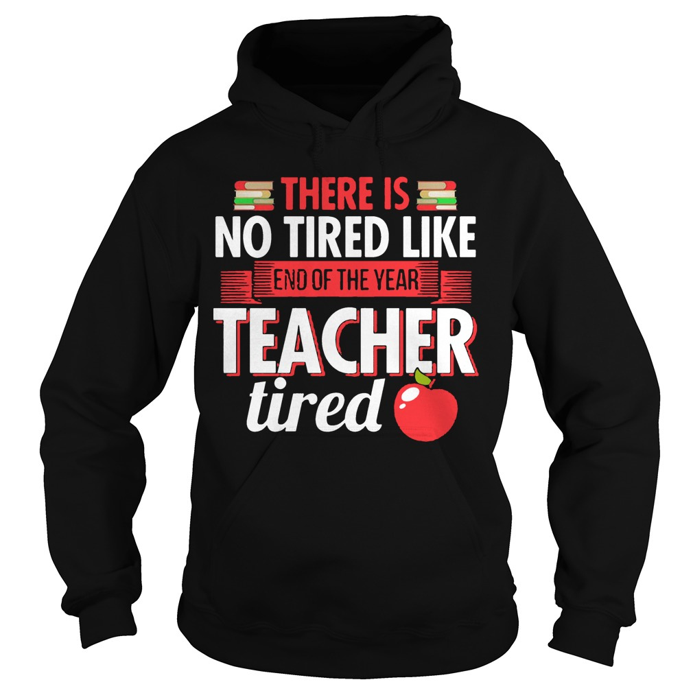 There Is No Tired Like End Of The Year Teacher Tired Hoodie