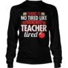 There Is No Tired Like End Of The Year Teacher Tired Longsleeve Tee