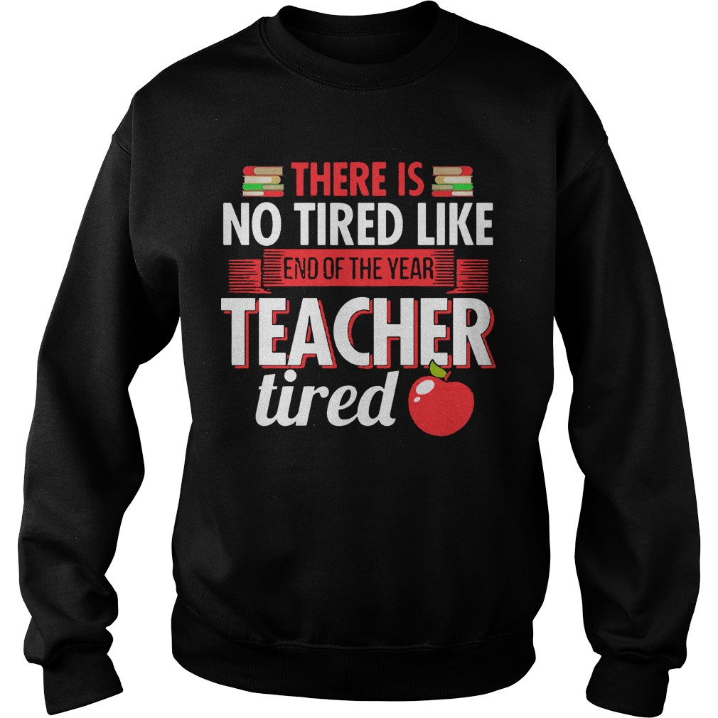 There Is No Tired Like End Of The Year Teacher Tired Sweater
