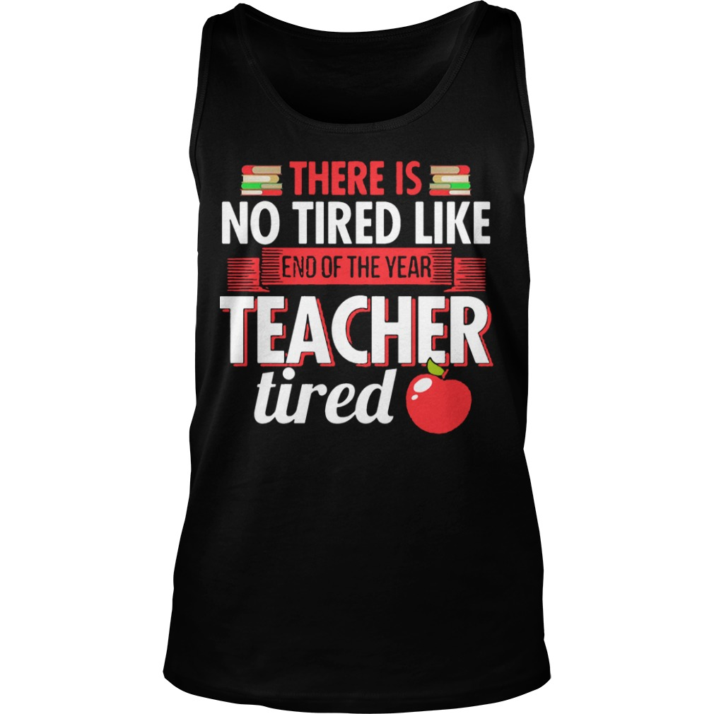 There Is No Tired Like End Of The Year Teacher Tired Tank Top