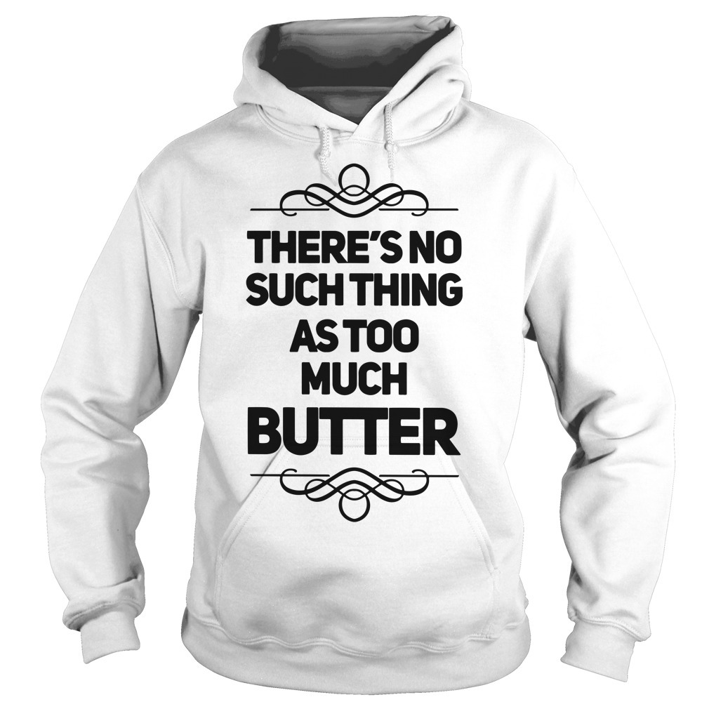 There's No Such Thing As Too Much Butter Hoodie