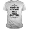 There's No Such Thing As Too Much Butter Shirt