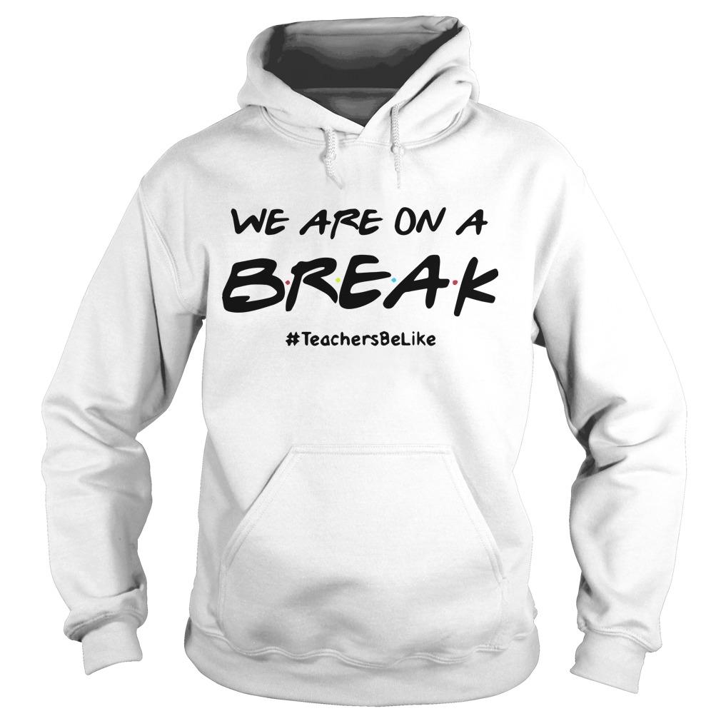 We Are On A Break #teachersbelike Hoodie