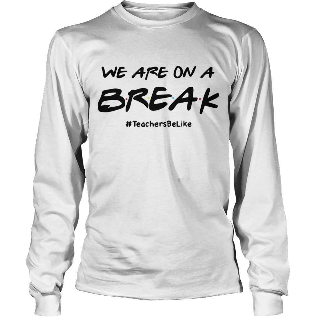 We Are On A Break #teachersbelike Longsleeve Tee