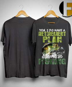 Yes I Do Have A Retirement Plan I Plan To Go Fishing Shirt