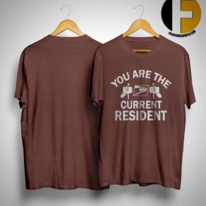 You Are The Current Resident Shirt