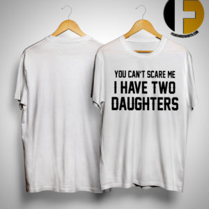 You Can's Scare Me I Have Two Daughters Shirt