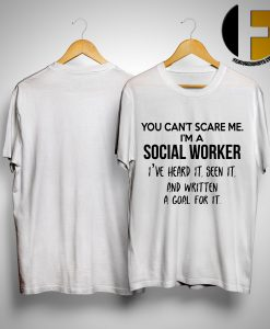 You Can't Scare Me I'm A Social Worker I've Heard It Seen It And Written A Goal Shirt