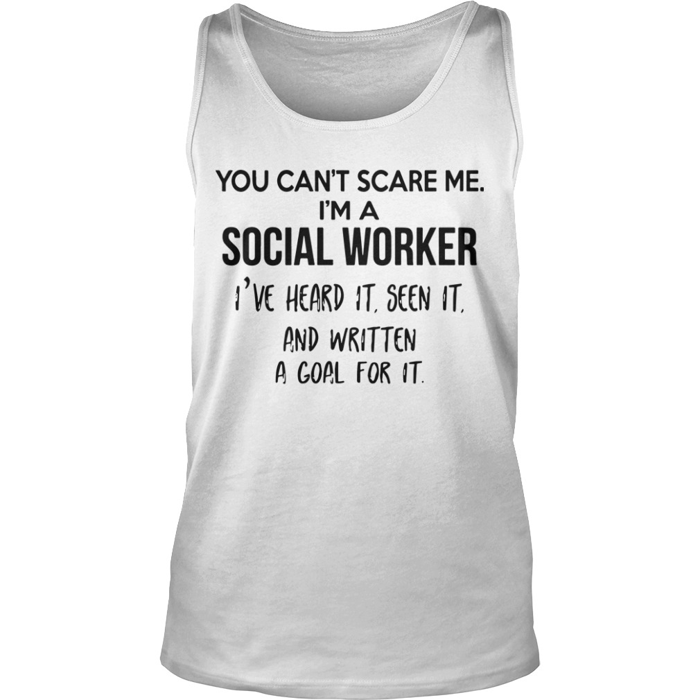 You Can't Scare Me I'm A Social Worker I've Heard It Seen It And Written A Goal Tank Top