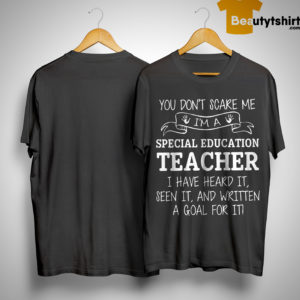 You Don't Scare Me I'm A Special Education Teacher I Have Heard It Shirt