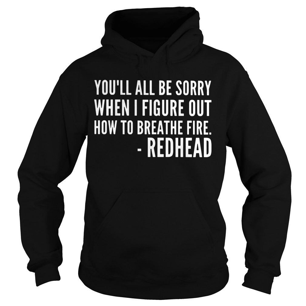 You'll All Be Sorry When I Figure Out How To Breathe Fire Redhead Hoodie
